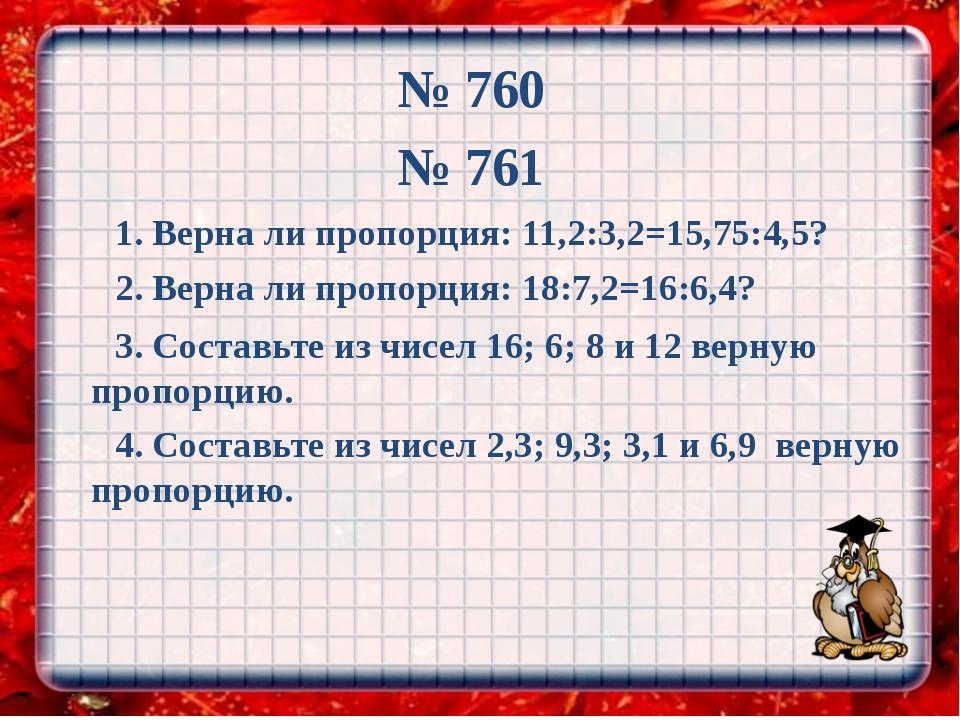 № 760 № 761 1. Верна ли пропорция: 11,2:3,2=15,75:4,5? 2. Верна ли пропорция:...