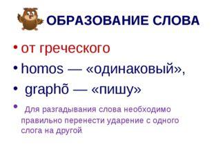 ОБРАЗОВАНИЕ СЛОВА от греческого homos — «одинаковый», graphõ — «пишу» Для ра