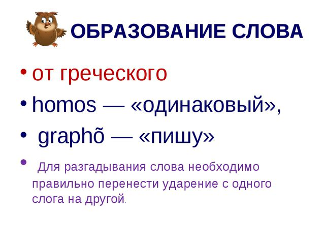 ОБРАЗОВАНИЕ СЛОВА от греческого homos — «одинаковый», graphõ — «пишу» Для ра...