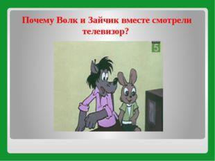Почему Волк и Зайчик вместе смотрели телевизор?