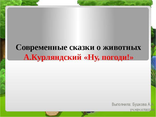 Современные сказки о животных А.Курляндский «Ну, погоди!» Выполнила: Бушкова...
