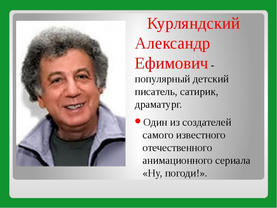 Курляндский Александр Ефимович - популярный детский писатель, сатирик, драма...
