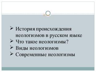 План История происхождения неологизмов в русском языке Что такое неологизмы?