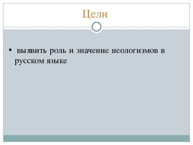 Цели выявить роль и значение неологизмов в русском языке