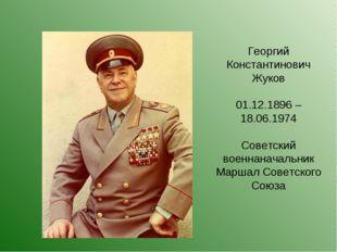 Георгий Константинович Жуков 01.12.1896 – 18.06.1974 Советский военнаначальни