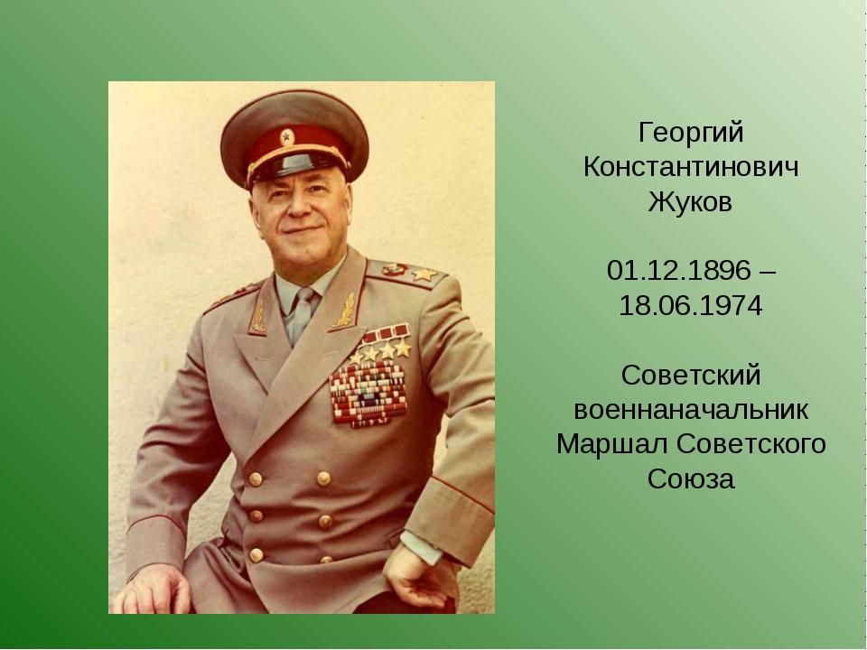 Георгий Константинович Жуков 01.12.1896 – 18.06.1974 Советский военнаначальни...