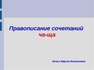 Правописание сочетаний ча-ща Белых Марина Витальевна