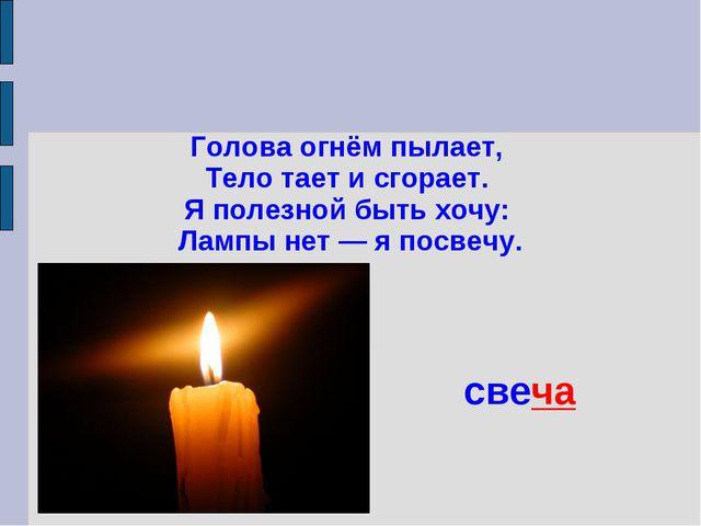Голова огнём пылает, Тело тает и сгорает. Я полезной быть хочу: Лампы нет — я...