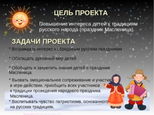 ЦЕЛЬ ПРОЕКТА Повышение интереса детей к традициям русского народа (праздник М