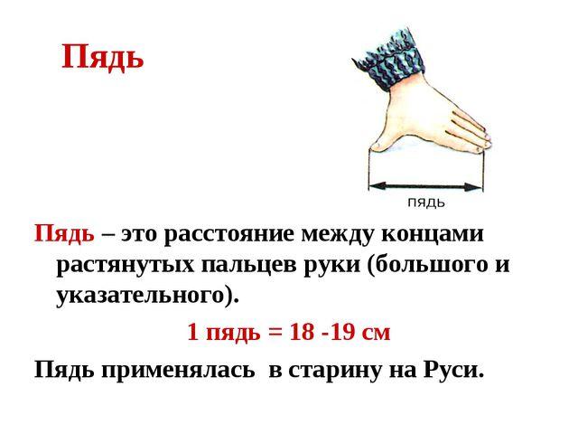 Пядь Пядь – это расстояние между концами растянутых пальцев руки (большого и...