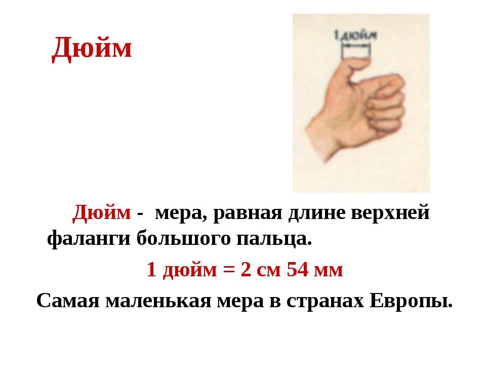 Дюйм Дюйм - мера, равная длине верхней фаланги большого пальца. 1 дюйм = 2 с...