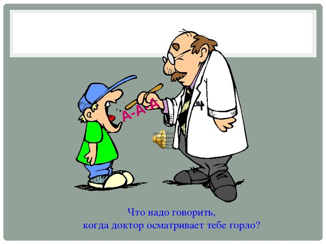 Что надо говорить, когда доктор осматривает тебе горло? А-А-А