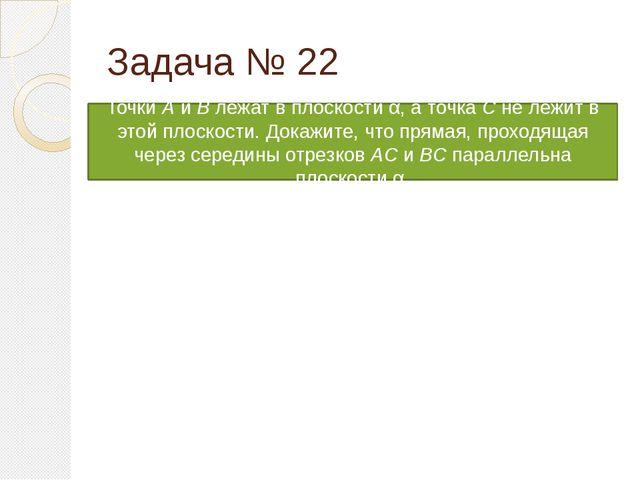 Задача № 22 Точки А и B лежат в плоскости α, а точка С не лежит в этой плоско...