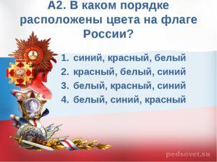 А2. В каком порядке расположены цвета на флаге России? синий, красный, белый