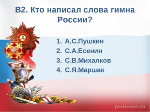 В2. Кто написал слова гимна России? А.С.Пушкин С.А.Есенин С.В.Михалков С.Я.Ма