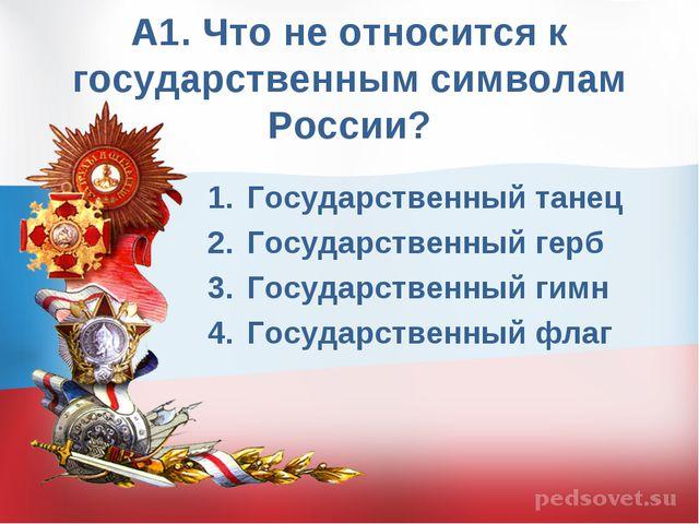 А1. Что не относится к государственным символам России? Государственный танец...