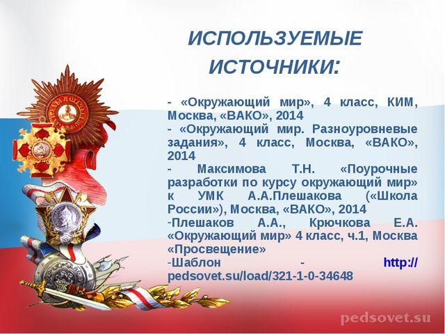 ИСПОЛЬЗУЕМЫЕ ИСТОЧНИКИ: - «Окружающий мир», 4 класс, КИМ, Москва, «ВАКО», 201...