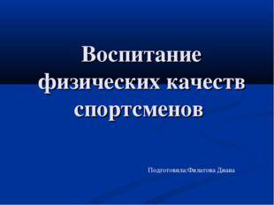 Воспитание физических качеств спортсменов Подготовила:Филатова Диана