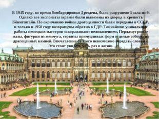 В 1945 году, во время бомбардировки Дрездена, было разрушено 3 зала из 9. Одн
