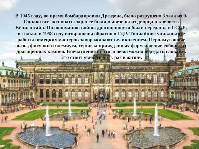 В 1945 году, во время бомбардировки Дрездена, было разрушено 3 зала из 9. Одн...