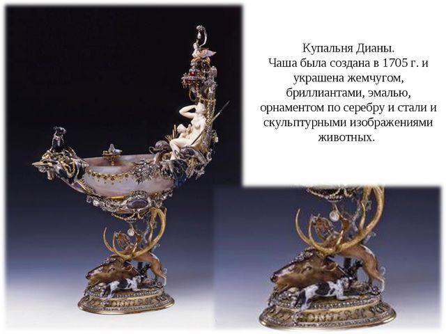 Купальня Дианы. Чаша была создана в1705г. и украшена жемчугом, бриллиантам...