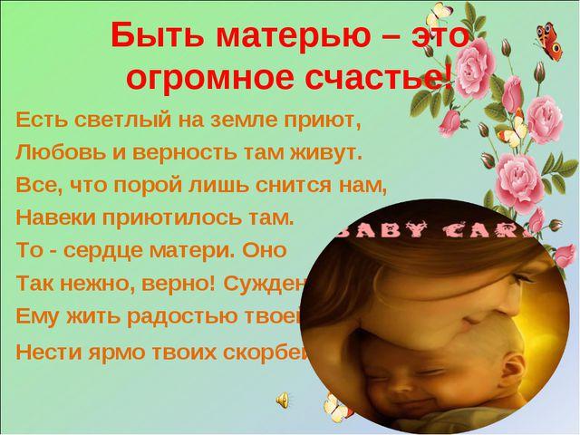 Быть матерью – это огромное счастье! Есть светлый на земле приют, Любовь и ве...