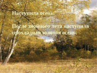 Наступила осень. После знойного лета наступила прохладная золотая осень.