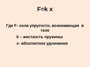 F=k x Где F- сила упругости, возникающая в теле k – жесткость пружины х- абсо