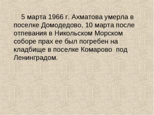5 марта 1966 г. Ахматова умерла в поселке Домодедово, 10 марта после отпеван