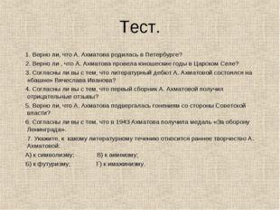 Тест. 1. Верно ли, что А. Ахматова родилась в Петербурге? 2. Верно ли , что А