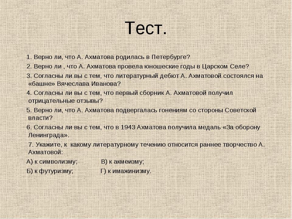 Тест. 1. Верно ли, что А. Ахматова родилась в Петербурге? 2. Верно ли , что А...