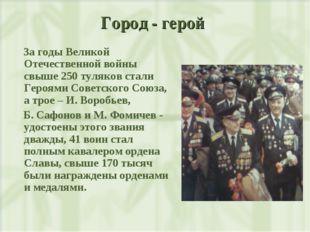 Город - герой За годы Великой Отечественной войны свыше 250 туляков стали Гер