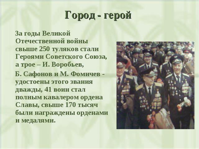 Город - герой За годы Великой Отечественной войны свыше 250 туляков стали Гер...