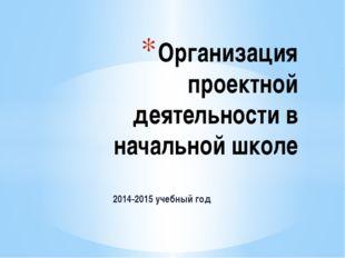 2014-2015 учебный год Организация проектной деятельности в начальной школе