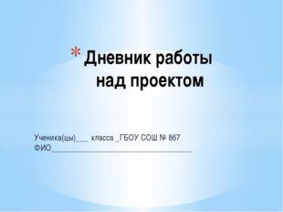 Дневник работы над проектом Ученика(цы)___ класса _ГБОУ СОШ № 867 ФИО________