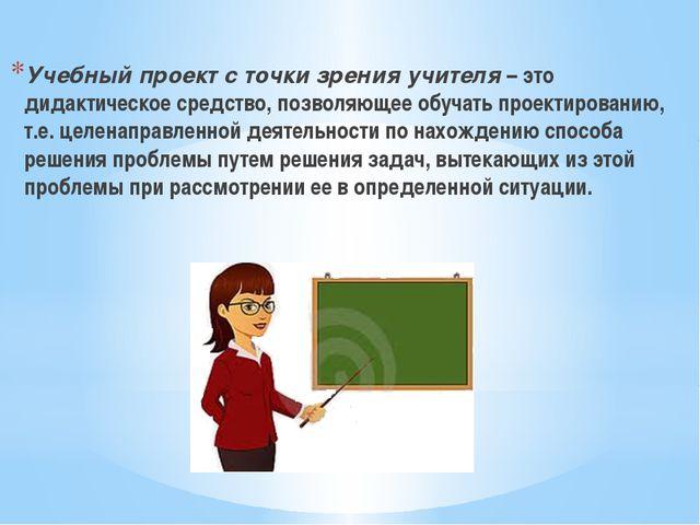 Учебный проект с точки зрения учителя – это дидактическое средство, позволяю...