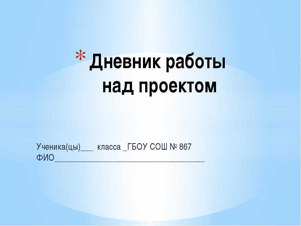 Дневник работы над проектом Ученика(цы)___ класса _ГБОУ СОШ № 867 ФИО________...