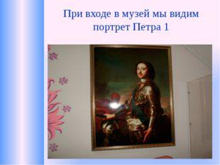 При входе в музей мы видим портрет Петра 1