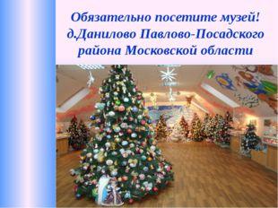 Обязательно посетите музей! д.Данилово Павлово-Посадского района Московской о