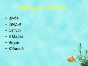 Название проектов. Шуба Кредит Отпуск 8 Марта Внуки Юбилей
