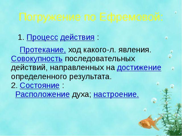 Погружение по Ефремовой: 1.Процессдействия:  Протекание,ход какого-л. я...