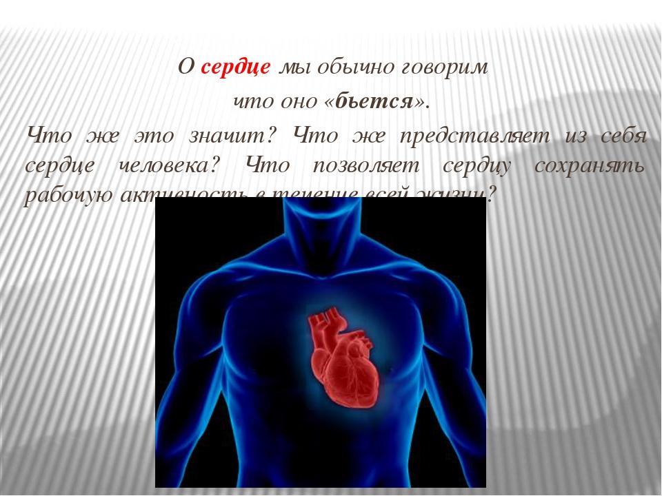 О сердце мы обычно говорим что оно «бьется». Что же это значит? Что же предст...