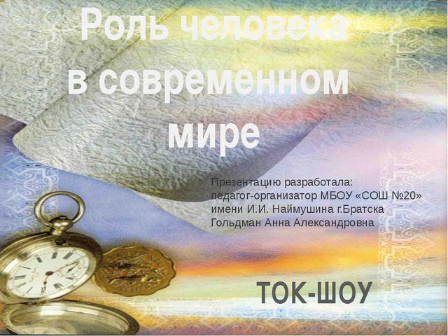 ТОК-ШОУ Роль человека в современном мире Презентацию разработала: педагог-орг...