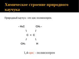 Химическое строение природного каучука Природный каучук –это цис-полиизопрен.