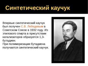 Впервые синтетический каучук был получен С.В. Лебедевым в Советском Союзе в 1