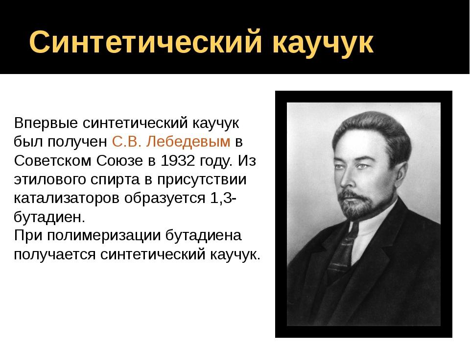 Впервые синтетический каучук был получен С.В. Лебедевым в Советском Союзе в 1...