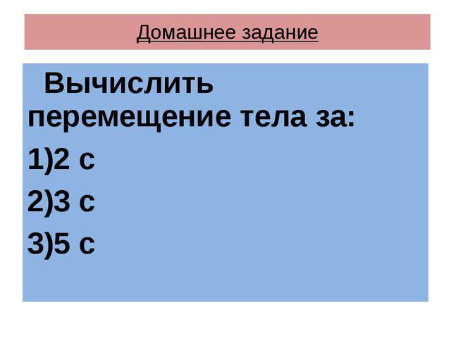 Домашнее задание Вычислить перемещение тела за: 2 с 3 с 5 с