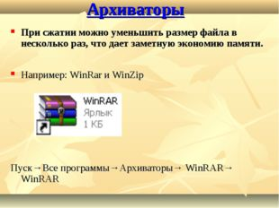 Архиваторы Например: WinRar и WinZip Пуск→Все программы→Архиваторы→ WinRAR→ W