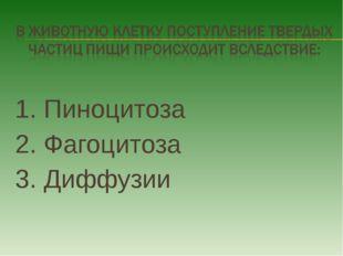 1. Пиноцитоза 2. Фагоцитоза 3. Диффузии