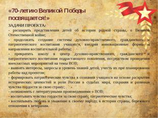 «70-летию Великой Победы посвящается!» ЗАДАЧИ ПРОЕКТА: - расширить представле